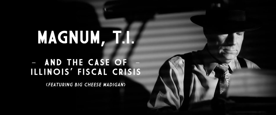 VIDEO: Magnum TI and the Case of Illinois' Fiscal Crisis (featuring Big Cheese Madigan)